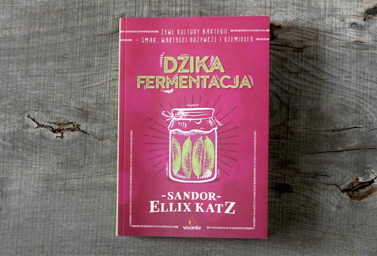 Dzika Fermentacja Żywe Kultury Bakterii Smak Wartości Odżywcze I Rzemiosło - Sandor Ellix Katz